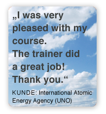 I was very pleased with my course. The trainer did a great job! Thank you. Kunde: International Atomic Energy Agenca (UNO)
